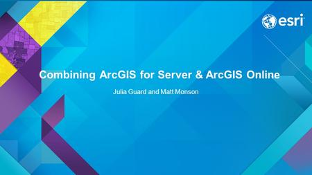 Combining ArcGIS for Server & ArcGIS Online Julia Guard and Matt Monson.
