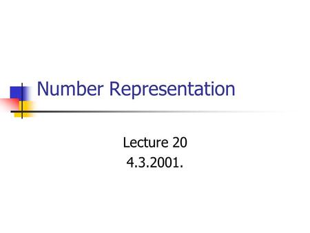Number Representation Lecture 20 4.3.2001.. Topics How are numeric data items actually stored in computer memory? How much space (memory locations) is.