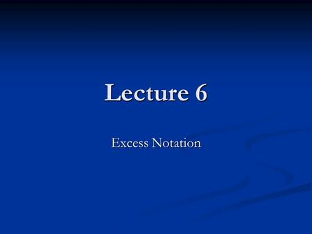 Lecture 6 Excess Notation. Excess 8 notation indicates that the value for zero is the bit pattern for 8, that is 1000 Excess 8 notation indicates that.