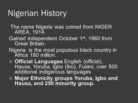 Nigerian History The name Nigeria was coined from NIGER AREA, 1914. Gained independent October 1 st, 1960 from Great Britain. Nigeria, is the most populous.