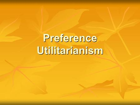 Preference Utilitarianism. Learning Objectives By the end of this lesson, we will have... Consolidated our knowledge of Act and Rule Utilitarianism by.