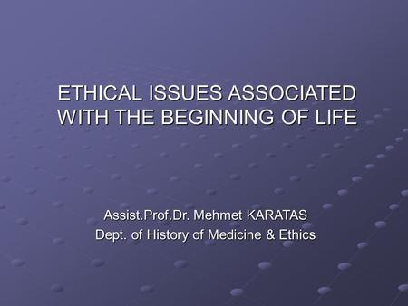 ETHICAL ISSUES ASSOCIATED WITH THE BEGINNING OF LIFE Assist.Prof.Dr. Mehmet KARATAS Dept. of History of Medicine & Ethics.