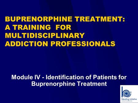 Module IV - Identification of Patients for Buprenorphine Treatment BUPRENORPHINE TREATMENT: A TRAINING FOR MULTIDISCIPLINARY ADDICTION PROFESSIONALS.