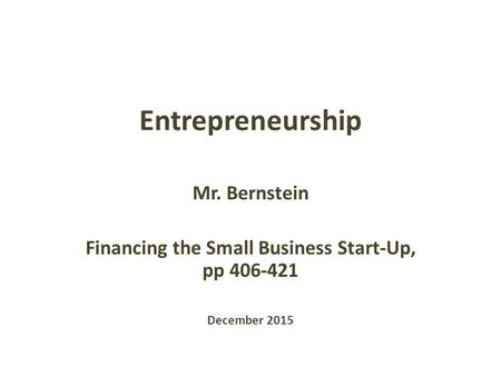 Entrepreneurship Mr. Bernstein Financing the Small Business Start-Up, pp 406-421 December 2015.