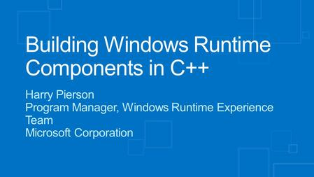 Building Windows Runtime Components in C++ Harry Pierson Program Manager, Windows Runtime Experience Team Microsoft Corporation.