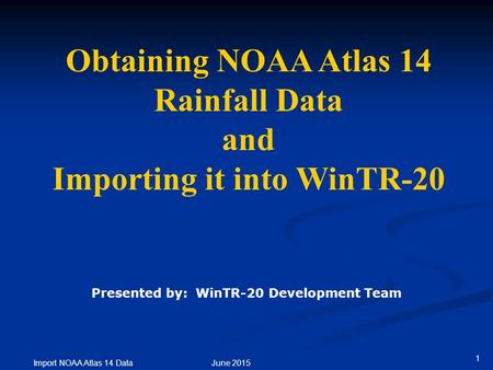 1 Import NOAA Atlas 14 Data June 2015 Obtaining NOAA Atlas 14 Rainfall Data and Importing it into WinTR-20 Presented by: WinTR-20 Development Team.