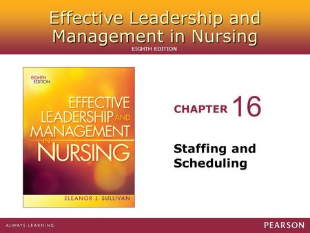 Effective Leadership and Management in Nursing CHAPTER EIGHTH EDITION Staffing and Scheduling 16.
