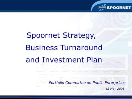 Spoornet Strategy, Business Turnaround and Investment Plan 18 May 2005 Portfolio Committee on Public Enterprises.