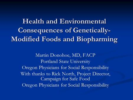 <strong>Health</strong> and Environmental Consequences of Genetically- Modified Foods and Biopharming Martin Donohoe, MD, FACP Portland State University Oregon Physicians.