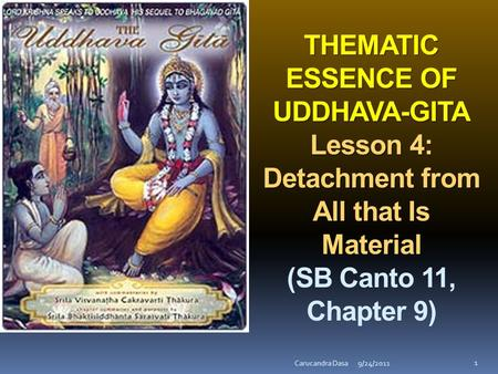 THEMATIC ESSENCE OF UDDHAVA-GITA Lesson 4: Detachment from All that Is Material (SB Canto 11, Chapter 9) Carucandra Dasa 9/24/2011.