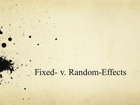 Fixed- v. Random-Effects. Fixed and Random Effects 1 All conditions of interest – Fixed. Sample of interest – Random. Both fixed and random-effects meta-analyses.
