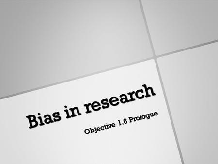Bias in research Objective 1.6 Prologue. Building Context Bias is a form of systematic error that can affect scientific investigations and distort the.