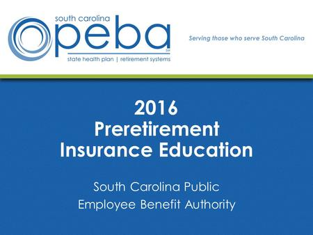 2016 Preretirement Insurance Education South Carolina Public Employee Benefit Authority.