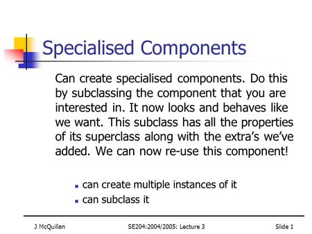 J McQuillanSE204:2004/2005: Lecture 3Slide 1 Specialised Components Can create specialised components. Do this by subclassing the component that you are.