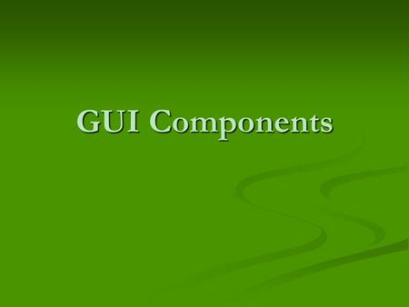 GUI Components. The Swing package has numerous GUI components that can be added to a window. The Swing package has numerous GUI components that can be.