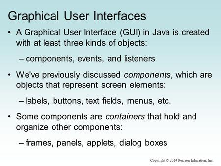 Graphical User Interfaces A Graphical User Interface (GUI) in Java is created with at least three kinds of objects: –components, events, and listeners.