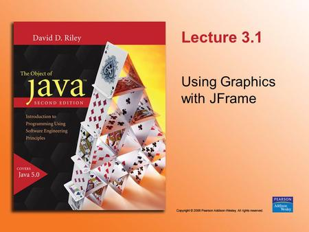 Lecture 3.1 Using Graphics with JFrame. © 2006 Pearson Addison-Wesley. All rights reserved 3.1.2 javax.swing.JFrame - int x - int y - int width - int.
