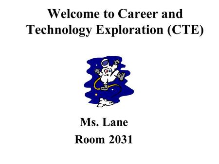 Welcome to Career and Technology Exploration (CTE) Ms. Lane Room 2031.