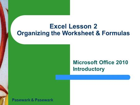 1 Excel Lesson 2 Organizing the Worksheet & Formulas Microsoft Office 2010 Introductory Pasewark & Pasewark.