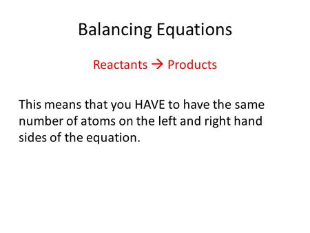 Balancing Equations Reactants  Products This means that you HAVE to have the same number of atoms on the left and right hand sides of the equation.