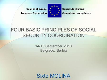Sixto MOLINA FOUR BASIC PRINCIPLES OF SOCIAL SECURITY COORDINATION 14-15 September 2010 Belgrade, Serbia.