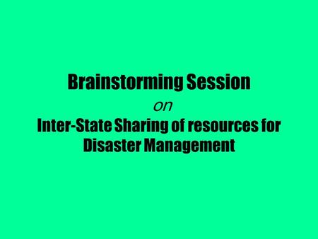 Brainstorming Session on Inter-State Sharing of resources for Disaster Management.