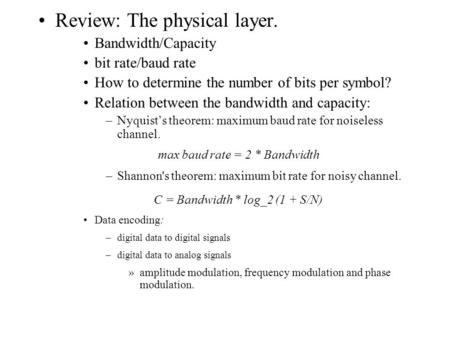 Review: The physical layer. Bandwidth/Capacity bit rate/baud rate How to determine the number of bits per symbol? Relation between the bandwidth and capacity: