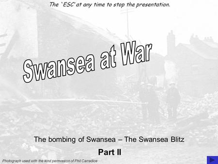 Photograph used with the kind permission of Phil Carradice The `ESC' at any time to stop the presentation. Part II The bombing of Swansea – The Swansea.