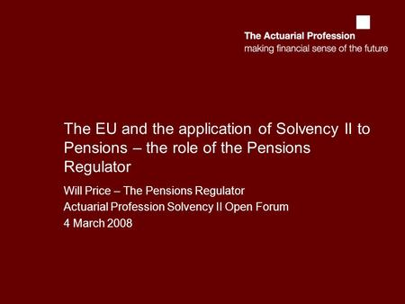 The EU and the application of Solvency II to Pensions – the role of the Pensions Regulator Will Price – The Pensions Regulator Actuarial Profession Solvency.