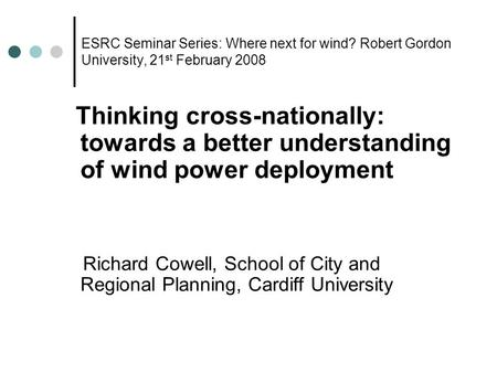 ESRC Seminar Series: Where next for wind? Robert Gordon University, 21 st February 2008 Thinking cross-nationally: towards a better understanding of wind.