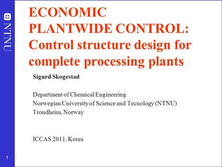 1 ECONOMIC PLANTWIDE CONTROL: Control structure design for complete processing plants Sigurd Skogestad Department of Chemical Engineering Norwegian University.