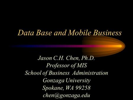 Data Base and Mobile Business Jason C.H. Chen, Ph.D. Professor of MIS School of Business Administration Gonzaga University Spokane, WA 99258