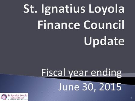 Fiscal year ending June 30, 2015 1.  Finance Council Overview  Financial Results  Parishioner Statistics  Archdiocesan Support  Accomplishments and.