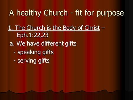 A healthy Church - fit for purpose 1. The Church is the Body of Christ – Eph.1:22,23 a. We have different gifts a. We have different gifts - speaking gifts.