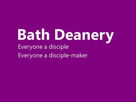 Bath Deanery Everyone a disciple Everyone a disciple-maker.