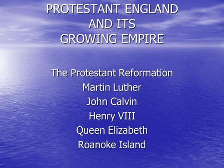 PROTESTANT ENGLAND AND ITS GROWING EMPIRE The Protestant Reformation Martin Luther John Calvin Henry VIII Queen Elizabeth Roanoke Island.