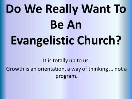 Do We Really Want To Be An Evangelistic Church? It is totally up to us. Growth is an orientation, a way of thinking … not a program.