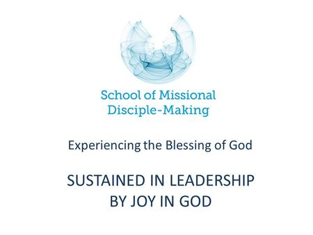 SUSTAINED IN LEADERSHIP BY JOY IN GOD Experiencing the Blessing of God.