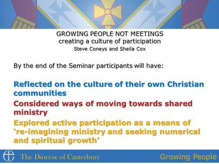 GROWING PEOPLE NOT MEETINGS creating a culture of participation Steve Coneys and Sheila Cox By the end of the Seminar participants will have: Reflected.