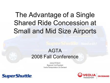 The Advantage of a Single Shared Ride Concession at Small and Mid Size Airports AGTA 2008 Fall Conference James R Gleich Regional Vice President Veolia.