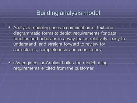 Building analysis model  Analysis modeling uses a combination of text and diagrammatic forms to depict requirements for data function and behavior in.