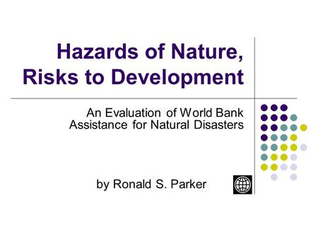 Hazards of Nature, Risks to Development An Evaluation of World Bank Assistance for Natural Disasters by Ronald S. Parker.