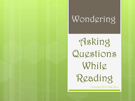 Asking Questions While Reading Copyright 2012 Wise Guys Wondering.
