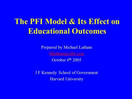 The PFI Model & Its Effect on Educational Outcomes Prepared by Michael Latham October 6 th 2005 J F Kennedy School of Government Harvard.