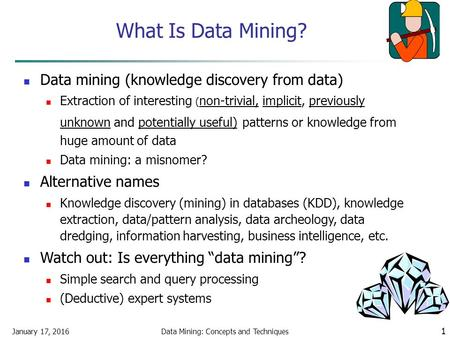 January 17, 2016Data Mining: Concepts and Techniques 1 What Is Data Mining? Data mining (knowledge discovery from data) Extraction of interesting ( non-trivial,