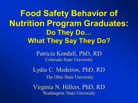 Food Safety Behavior of Nutrition Program Graduates: Do They Do… What They Say They Do? Patricia Kendall, PhD, RD Colorado State University Lydia C. Medeiros,