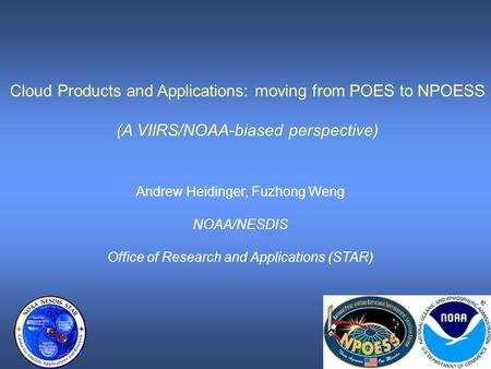 Cloud Products and Applications: moving from POES to NPOESS (A VIIRS/NOAA-biased perspective) Andrew Heidinger, Fuzhong Weng NOAA/NESDIS Office of Research.