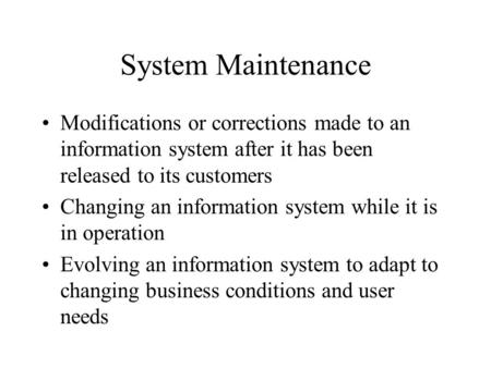 System Maintenance Modifications or corrections made to an information system after it has been released to its customers Changing an information system.
