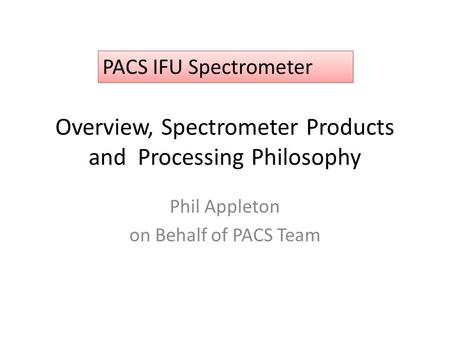 Overview, Spectrometer Products and Processing Philosophy Phil Appleton on Behalf of PACS Team PACS IFU Spectrometer.