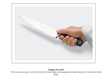 Gripping Your Knife The most common grip: Hold the handle with three fingers while gripping the blade between the thumb and index finger.